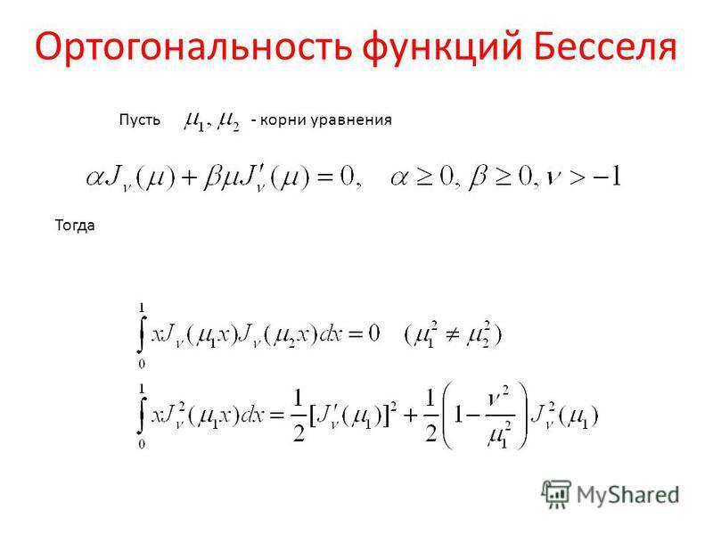 Ортогональность функций Бесселя Пусть - корни уравнения Тогда