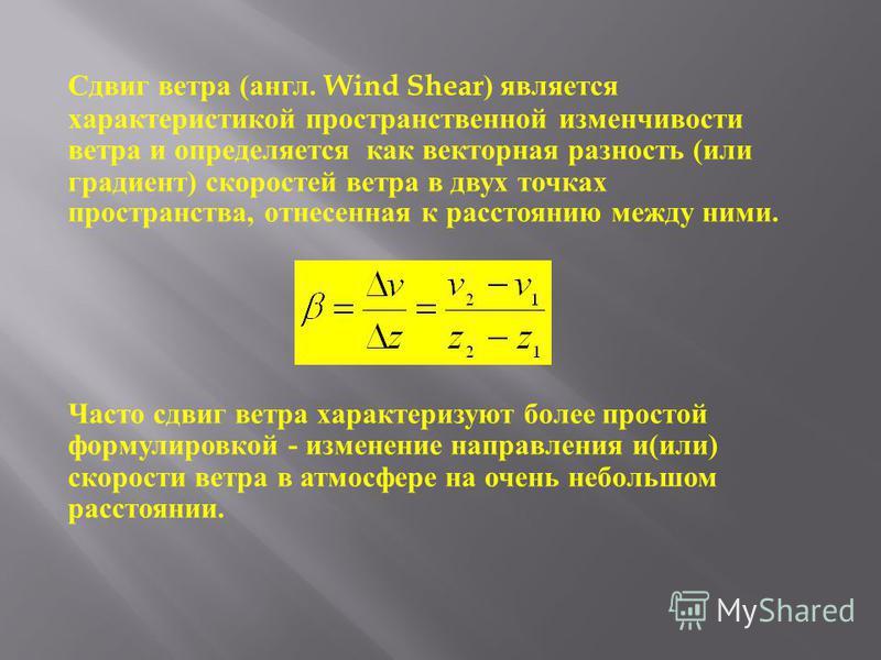 Сдвиг ветра ( англ. Wind Shear) является характеристикой пространственной изменчивости ветра и определяется как векторная разность ( или градиент ) скоростей ветра в двух точках пространства, отнесенная к расстоянию между ними. Часто сдвиг ветра хара