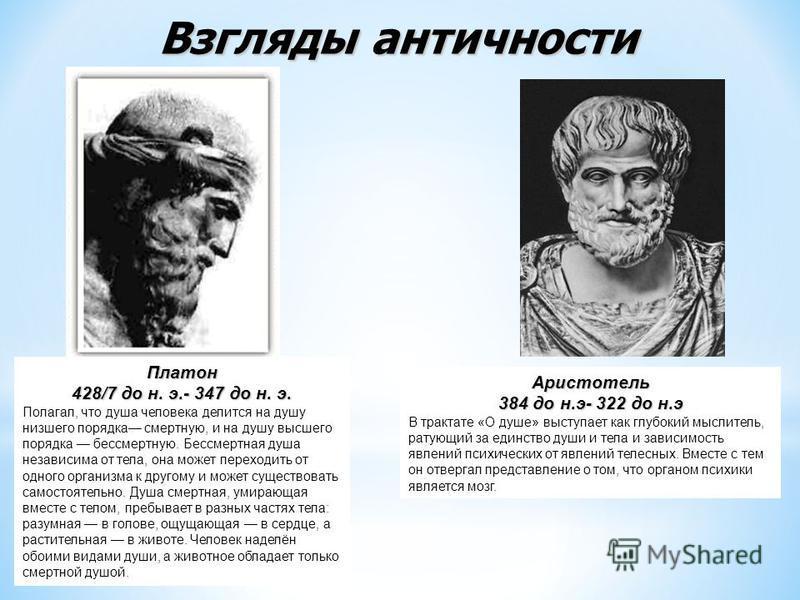 Платон 428/7 до н. э.- 347 до н. э. Полагал, что душа человека делится на душу низшего порядка смертную, и на душу высшего порядка бессмертную. Бессмертная душа независима от тела, она может переходить от одного организма к другому и может существова