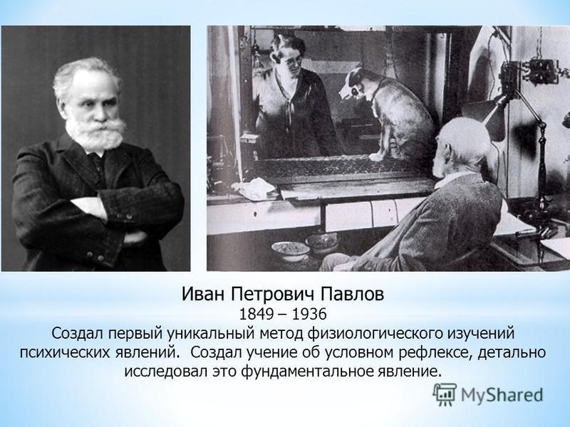 Иван Петрович Павлов 1849 – 1936 Создал первый уникальный метод физиологического изучений психических явлений. Создал учение об условном рефлексе, детально исследовал это фундаментальное явление.