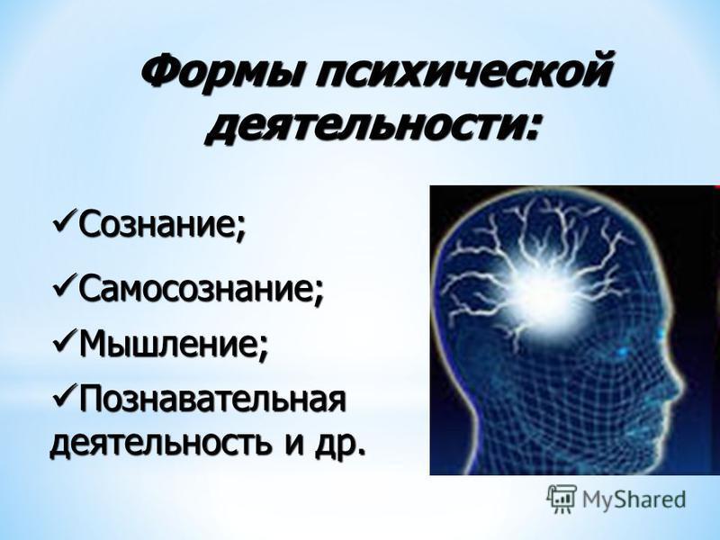 Формы психической деятельности: Сознание; Сознание; Самосознание; Самосознание; Мышление; Мышление; Познавательная Познавательная деятельность и др.