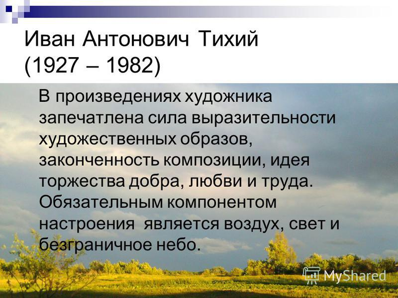 Иван Антонович Тихий (1927 – 1982) В произведениях художника запечатлена сила выразительности художественных образов, законченность композиции, идея торжества добра, любви и труда. Обязательным компонентом настроения является воздух, свет и безгранич
