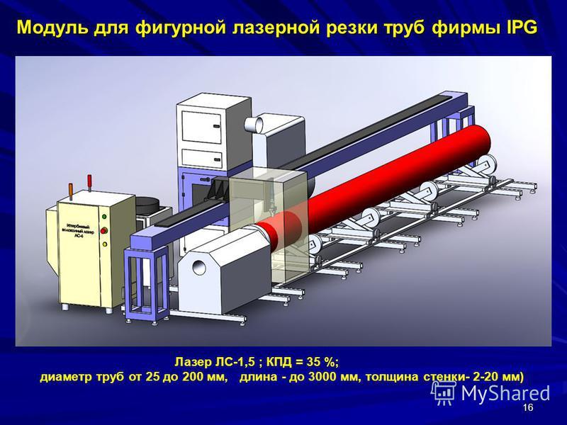 16 Модуль для фигурной лазерной резки труб фирмы IPG Модуль для фигурной лазерной резки труб фирмы IPG Лазер ЛС-1,5 ; КПД = 35 %; диаметр труб от 25 до 200 мм, длина - до 3000 мм, толщина стенки- 2-20 мм)