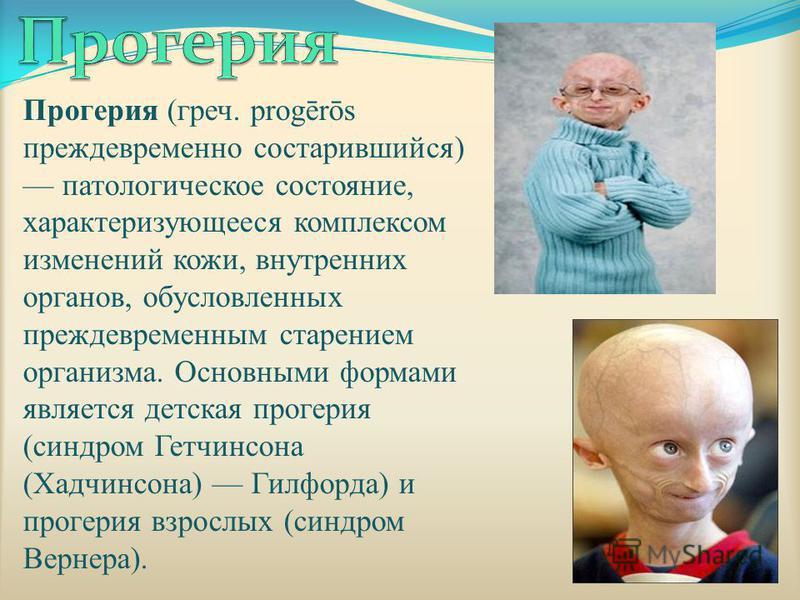 Прогерия (греч. progērōs преждевременно состарившийся) патологическое состояние, характеризующееся комплексом изменений кожи, внутренних органов, обусловленных преждевременным старением организма. Основными формами является детская прогерия (синдром