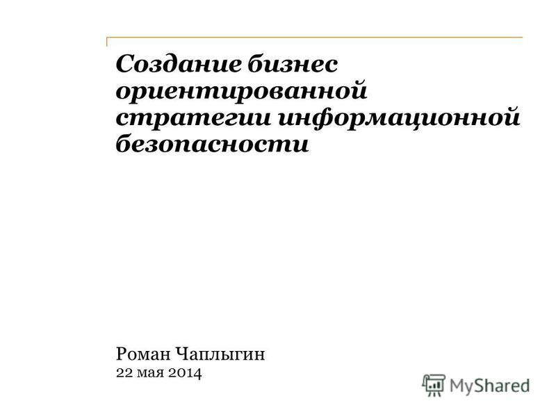Создание бизнес ориентированной стратегии информационной безопасности Роман Чаплыгин 22 мая 2014