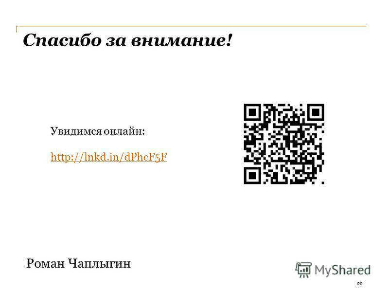Спасибо за внимание! Роман Чаплыгин Увидимся онлайн: http://lnkd.in/dPhcF5F 22