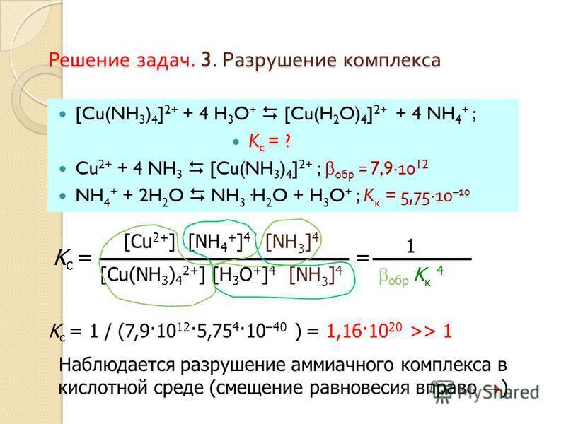 Решение задач. 3. Разрушение комплекса [Cu(NH 3 ) 4 ] 2+ + 4 H 3 O + [Cu(H 2 O) 4 ] 2+ + 4 NH 4 + ; K c = ? Cu 2+ + 4 NH 3 [Cu(NH 3 ) 4 ] 2+ ; обр = 7,9·10 12 NH 4 + + 2H 2 O NH 3 ·H 2 O + H 3 O + ; K к = 5,75·10 –10 K c = 1 / (7,9·10 12 ·5,75 4 ·10