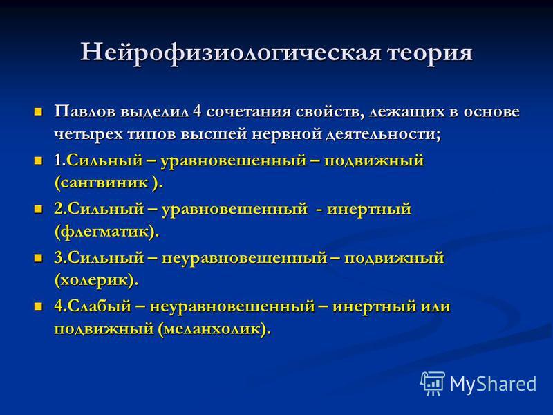 Нейрофизиологическая теория Павлов выделил 4 сочетания свойств, лежащих в основе четырех типов высшей нервной деятельности; Павлов выделил 4 сочетания свойств, лежащих в основе четырех типов высшей нервной деятельности; 1. Сильный – уравновешенный –