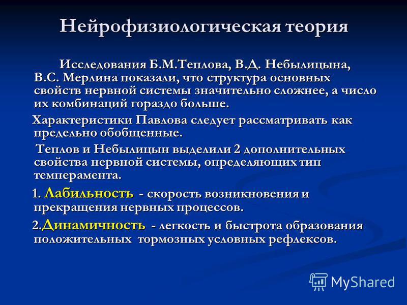 Нейрофизиологическая теория Исследования Б.М.Теплова, В.Д. Небылицына, В.С. Мерлина показали, что структура основных свойств нервной системы значительно сложнее, а число их комбинаций гораздо больше. Исследования Б.М.Теплова, В.Д. Небылицына, В.С. Ме