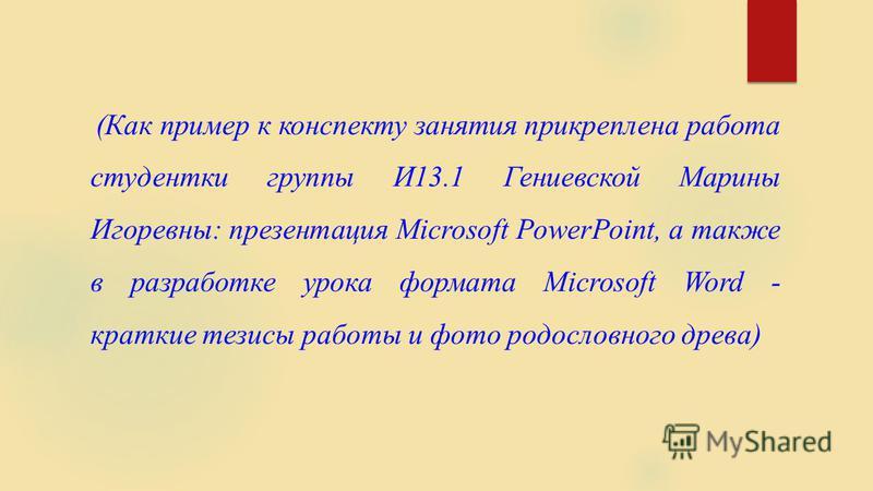 (Как пример к конспекту занятия прикреплена работа студентки группы И13.1 Гениевской Марины Игоревны: презентация Мicrosoft PowerPoint, а также в разработке урока формата Microsoft Word - краткие тезисы работы и фото родословного древа)