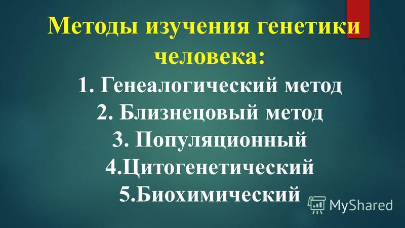 Методы изучения генетики человека: 1. Генеалогический метод 2. Близнецовый метод 3. Популяционный 4. Цитогенетический 5.Биохимический