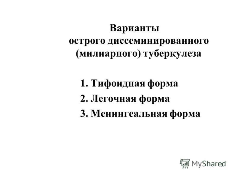 8 Варианты острого диссеминированного (милиарного) туберкулеза 1. Тифоидная форма 2. Легочная форма 3. Менингеальная форма