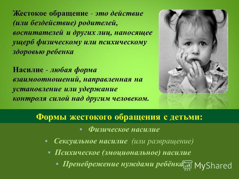 Физическое насилие Сексуальное насилие (или развращение) Психическое (эмоциональное) насилие Пренебрежение нуждами ребёнка Жестокое обращение - это действие (или бездействие) родителей, воспитателей и других лиц, наносящее ущерб физическому или психи