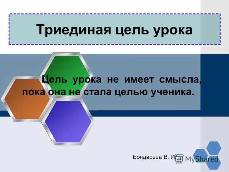 Триединая цель урока Цель урока не имеет смысла, пока она не стала целью ученика. Бондарева В. И.