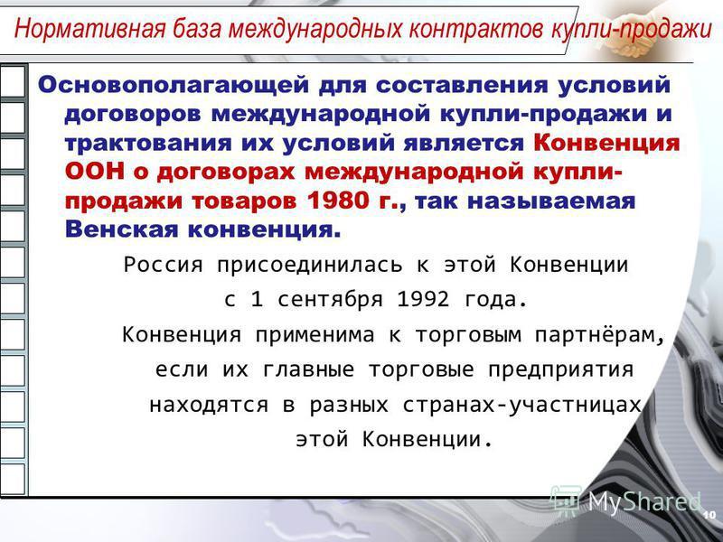 Основополагающей для составления условий договоров международной купли-продажи и трактования их условий является Конвенция ООН о договорах международной купли- продажи товаров 1980 г., так называемая Венская конвенция. Россия присоединилась к этой Ко