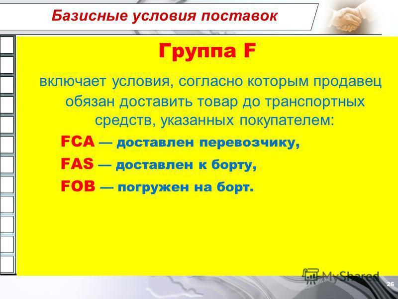 Базисные условия поставок Группа F включает условия, согласно которым продавец обязан доставить товар до транспортных средств, указанных покупателем: FCA доставлен перевозчику, FAS доставлен к борту, FOB погружен на борт. 26