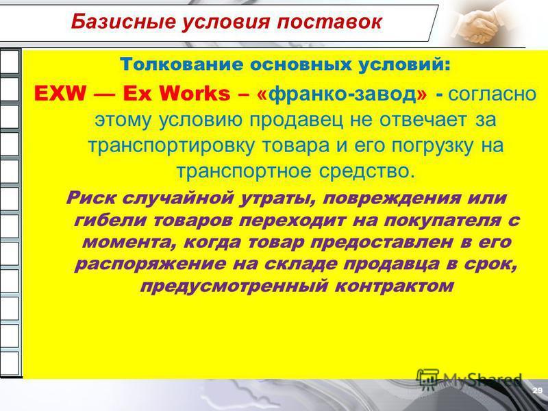 Базисные условия поставок Толкование основных условий: EXW Ex Works – «франко-завод» - согласно этому условию продавец не отвечает за транспортировку товара и его погрузку на транспортное средство. Риск случайной утраты, повреждения или гибели товаро
