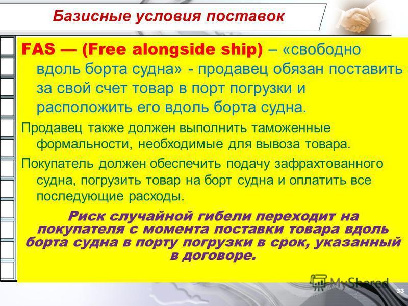 Базисные условия поставок FAS (Free alongside ship) – «свободно вдоль борта судна» - продавец обязан поставить за свой счет товар в порт погрузки и расположить его вдоль борта судна. Продавец также должен выполнить таможенные формальности, необходимы