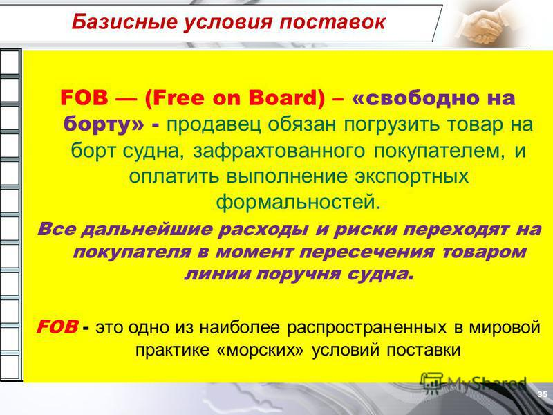 Базисные условия поставок FOB (Free on Board) – «свободно на борту» - продавец обязан погрузить товар на борт судна, зафрахтованного покупателем, и оплатить выполнение экспортных формальностей. Все дальнейшие расходы и риски переходят на покупателя в
