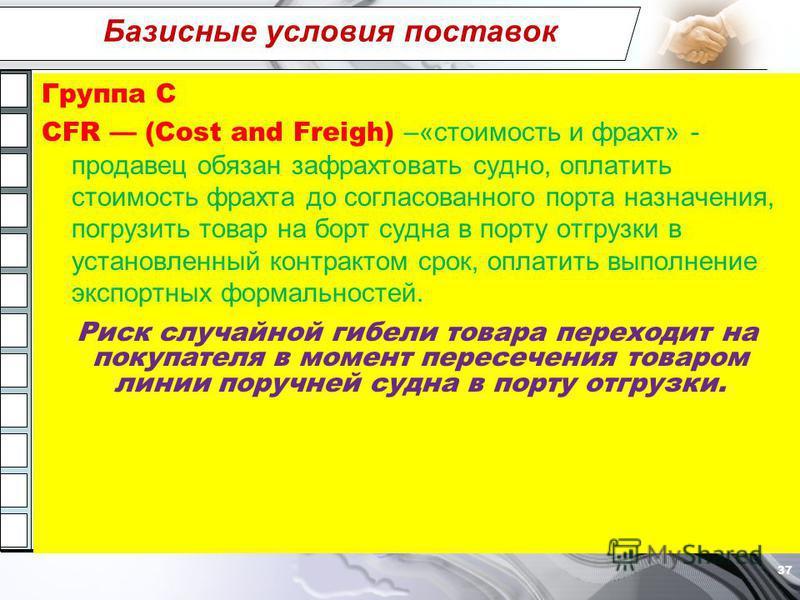 Базисные условия поставок Группа C CFR (Cost and Freigh) –«стоимость и фрахт» - продавец обязан зафрахтовать судно, оплатить стоимость фрахта до согласованного порта назначения, погрузить товар на борт судна в порту отгрузки в установленный контракто