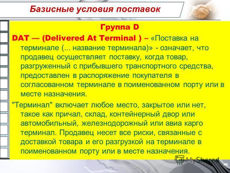 Базисные условия поставок Группа D DAT (Delivered At Terminal ) – «Поставка на терминале (... название терминала)» - означает, что продавец осуществляет поставку, когда товар, разгруженный с прибывшего транспортного средства, предоставлен в распоряже