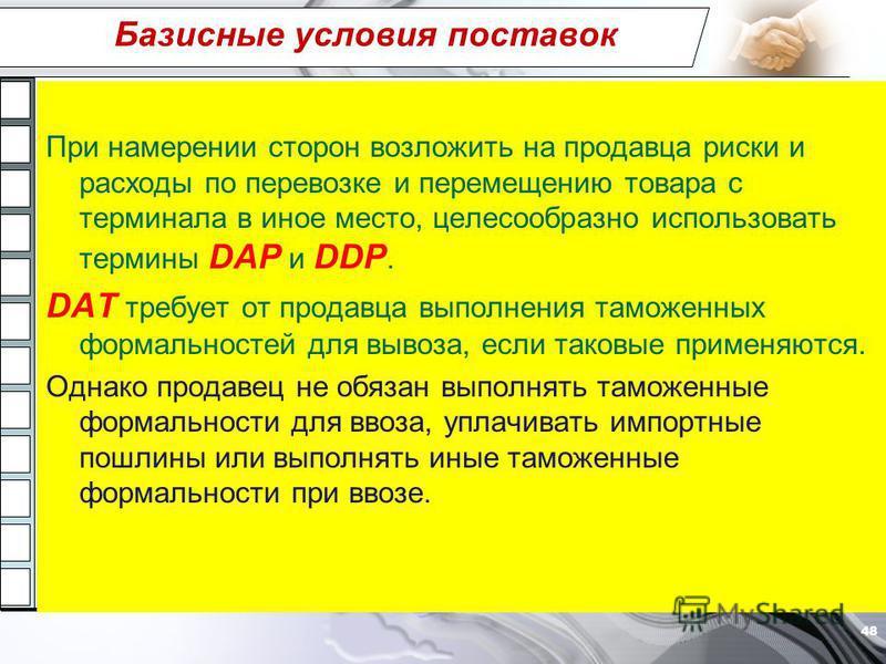 Базисные условия поставок При намерении сторон возложить на продавца риски и расходы по перевозке и перемещению товара с терминала в иное место, целесообразно использовать термины DAP и DDP. DAT требует от продавца выполнения таможенных формальностей