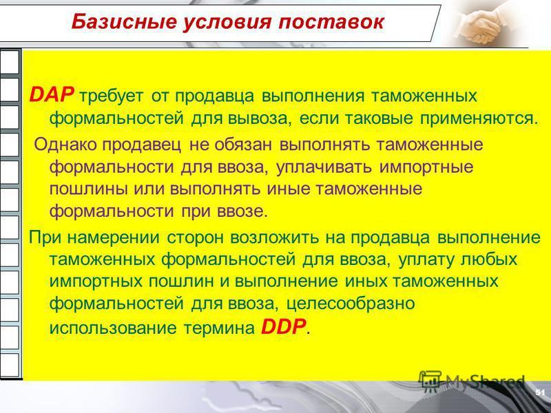 Базисные условия поставок DAP требует от продавца выполнения таможенных формальностей для вывоза, если таковые применяются. Однако продавец не обязан выполнять таможенные формальности для ввоза, уплачивать импортные пошлины или выполнять иные таможен