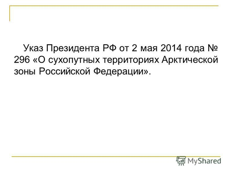 Указ Президента РФ от 2 мая 2014 года 296 «О сухопутных территориях Арктической зоны Российской Федерации».