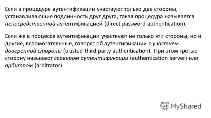 Если в процедуре аутентификации участвуют только две стороны, устанавливающие подлинность друг друга, такая процедура называется непосредственной аутентификацией (direct password authentication). Если же в процессе аутентификации участвуют не только