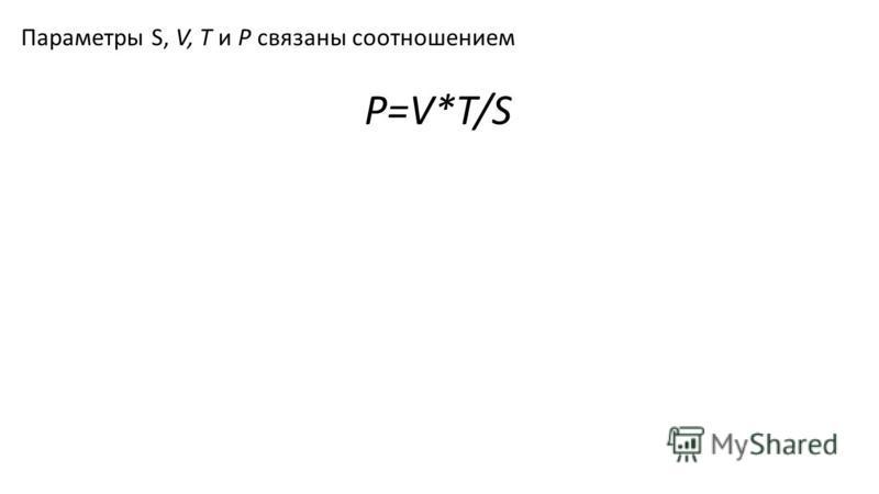 Параметры S, V, Т и Р связаны соотношением P=V*T/S