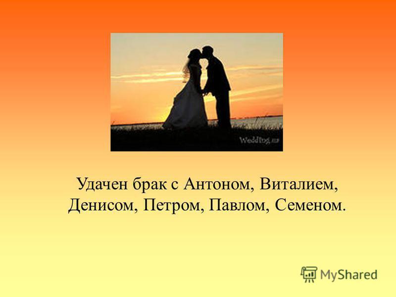 Удачен брак с Антоном, Виталием, Денисом, Петром, Павлом, Семеном.