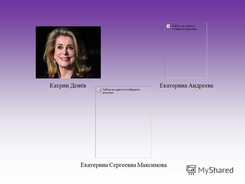 Катрин Денёв Екатерина Андреева Екатерина Сергеевна Максимова