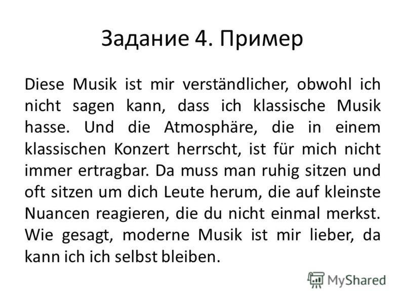 Задание 4. Пример Diese Musik ist mir verständlicher, obwohl ich nicht sagen kann, dass ich klassische Musik hasse. Und die Atmosphäre, die in einem klassischen Konzert herrscht, ist für mich nicht immer ertragbar. Da muss man ruhig sitzen und oft si