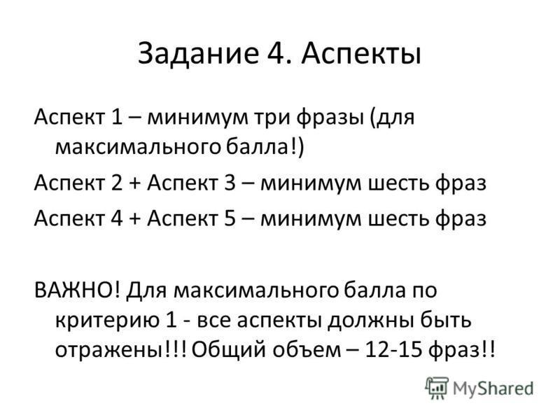 Задание 4. Аспекты Аспект 1 – минимум три фразы (для максимального балла!) Аспект 2 + Аспект 3 – минимум шесть фраз Аспект 4 + Аспект 5 – минимум шесть фраз ВАЖНО! Для максимального балла по критерию 1 - все аспекты должны быть отражены!!! Общий объе
