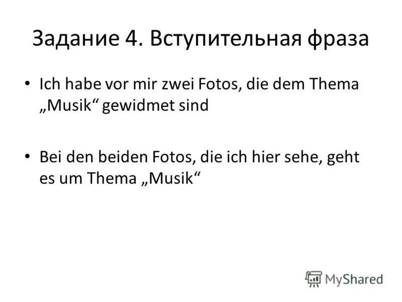 Задание 4. Вступительная фраза Ich habe vor mir zwei Fotos, die dem Thema Musik gewidmet sind Bei den beiden Fotos, die ich hier sehe, geht es um Thema Musik