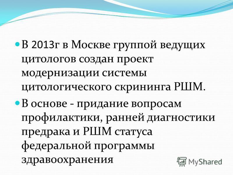 В 2013 г в Москве группой ведущих цитологов создан проект модернизации системы цитологического скрининга РШМ. В основе - придание вопросам профилактики, ранней диагностики предрака и РШМ статуса федеральной программы здравоохранения
