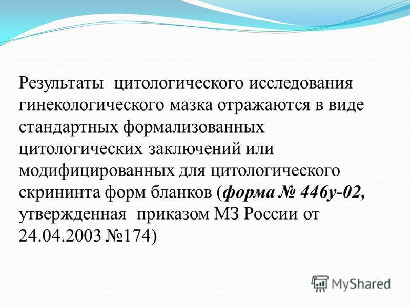 Результаты цитологического исследования гинекологического мазка отражаются в виде стандартных формализованных цитологических заключений или модифицированных для цитологического скрининга форм бланков (форма 446 у-02, утвержденная приказом МЗ России о