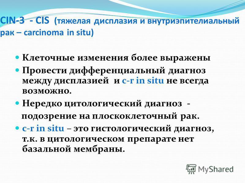 CIN-3 - CIS (тяжелая дисплазия и внутриэпителиальный рак – carcinoma in situ) Клеточные изменения более выражены Провести дифференциальный диагноз между дисплазией и c-r in situ не всегда возможно. Нередко цитологический диагноз - подозрение на плоск