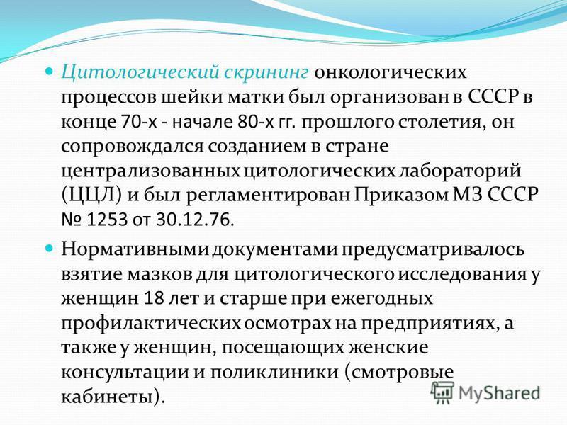 Цитологический скрининг онкологических процессов шейки матки был организован в СССР в конце 70-х - начале 80-х гг. прошлого столетия, он сопровождался созданием в стране централизованных цитологических лабораторий (ЦЦЛ) и был регламентирован Приказом