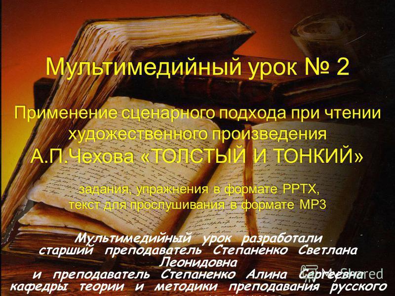 Мультимедийный урок 2 Применение сценарного подхода при чтении художественного произведения А.П.Чехова «ТОЛСТЫЙ И ТОНКИЙ» задания, упражнения в формате PPTX, задания, упражнения в формате PPTX, текст для прослушивания в формате MP3 Мультимедийный уро
