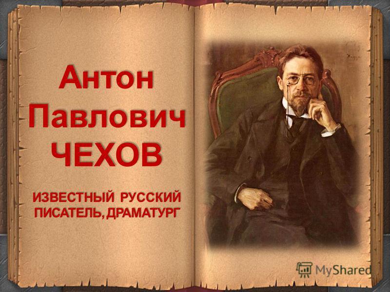 Антон Павлович ЧЕХОВ ИЗВЕСТНЫЙ РУССКИЙ ПИСАТЕЛЬ, ДРАМАТУРГ