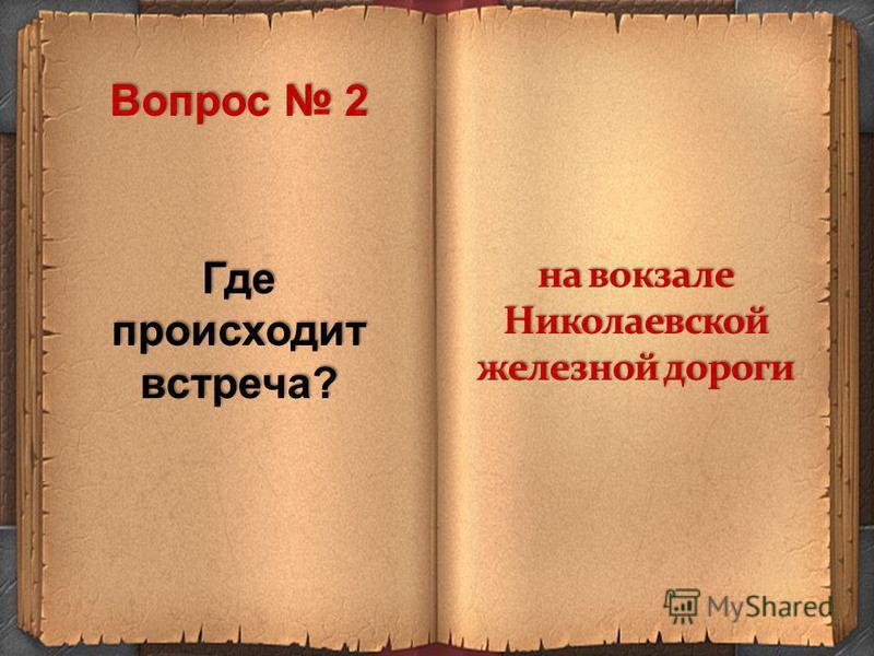 Где происходит встреча? на вокзале Николаевской железной дороги Вопрос 2