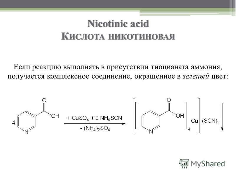 Nicotinic acid К ИСЛОТА НИКОТИНОВАЯ Если реакцию выполнять в присутствии тиоцианата аммония, получается комплексное соединение, окрашенное в зеленый цвет: