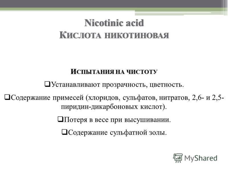 Nicotinic acid К ИСЛОТА НИКОТИНОВАЯ И СПЫТАНИЯ НА ЧИСТОТУ Устанавливают прозрачность, цветность. Содержание примесей (хлоридов, сульфатов, нитратов, 2,6- и 2,5- пиридин-дикарбоновых кислот). Потеря в весе при высушивании. Содержание сульфатной золы.