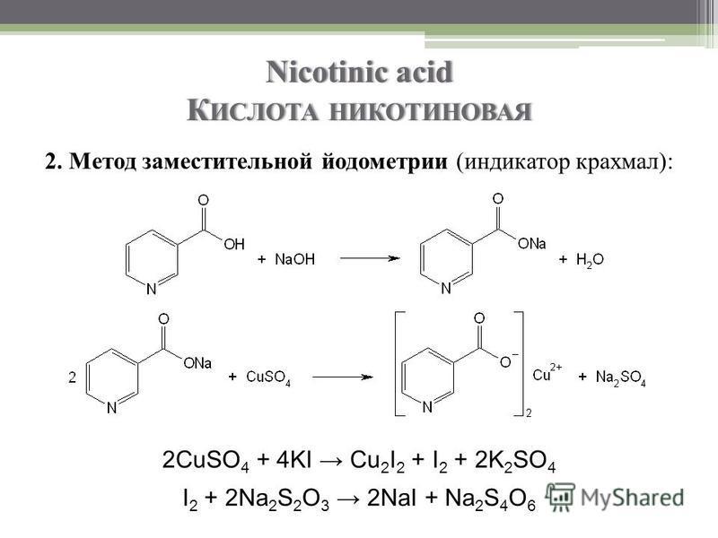 Nicotinic acid К ИСЛОТА НИКОТИНОВАЯ 2. Метод заместительной йодометрии (индикатор крахмал): 2CuSO 4 + 4KI Cu 2 I 2 + I 2 + 2K 2 SO 4 I 2 + 2Na 2 S 2 O 3 2NaI + Na 2 S 4 O 6
