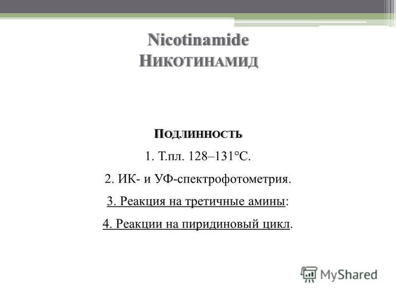 Nicotinamide Н ИКОТИНАМИД П ОДЛИННОСТЬ 1. Т.пл. 128–131°C. 2. ИК- и УФ-спектрофотометрия. 3. Реакция на третичные амины: 4. Реакции на пиридиновый цикл.