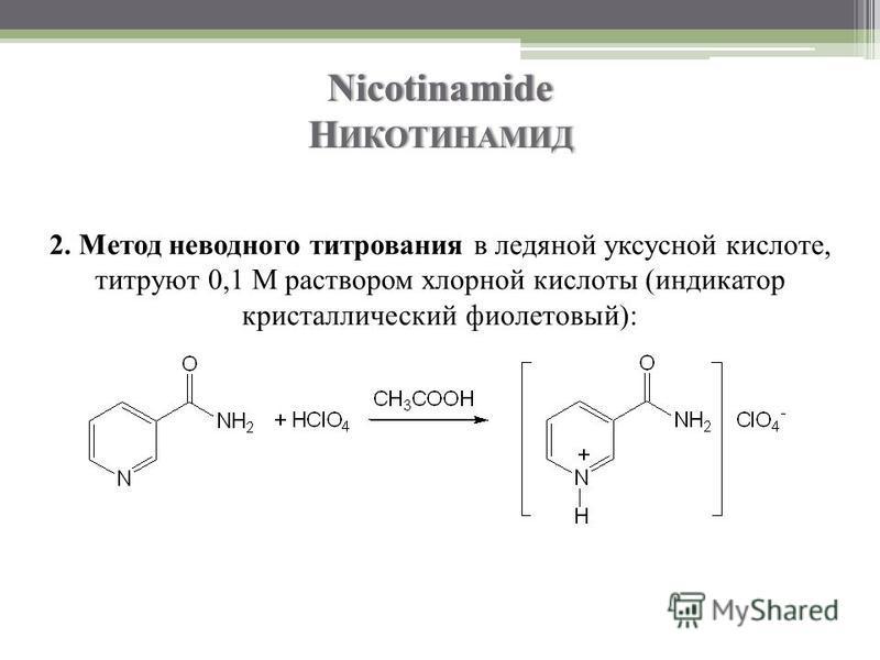 Nicotinamide Н ИКОТИНАМИД 2. Метод неводного титрования в ледяной уксусной кислоте, титруют 0,1 М раствором хлорной кислоты (индикатор кристаллический фиолетовый):
