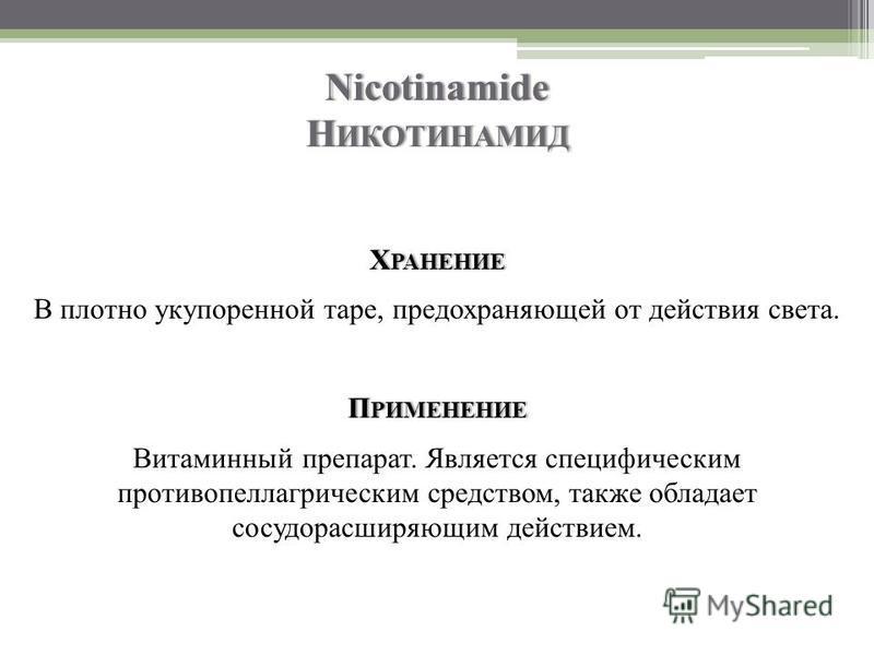 Nicotinamide Н ИКОТИНАМИД Х РАНЕНИЕ В плотно укупоренной таре, предохраняющей от действия света. П РИМЕНЕНИЕ Витаминный препарат. Является специфическим противопеллагрическим средством, также обладает сосудорасширяющим действием.
