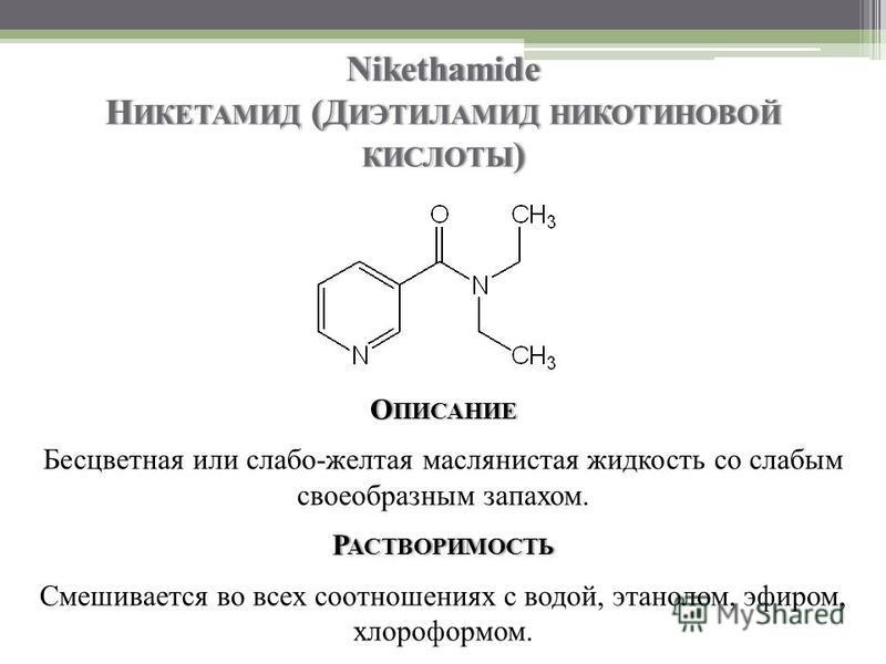 Nikethamide Н ИКЕТАМИД (Д ИЭТИЛАМИД НИКОТИНОВОЙ КИСЛОТЫ ) О ПИСАНИЕ Бесцветная или слабо-желтая маслянистая жидкость со слабым своеобразным запахом. Р АСТВОРИМОСТЬ Смешивается во всех соотношениях с водой, этанолом, эфиром, хлороформом.
