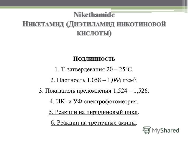 Nikethamide Н ИКЕТАМИД (Д ИЭТИЛАМИД НИКОТИНОВОЙ КИСЛОТЫ ) П ОДЛИННОСТЬ 1. Т. затвердевания 20 – 25°C. 2. Плотность 1,058 – 1,066 г/см 3. 3. Показатель преломления 1,524 – 1,526. 4. ИК- и УФ-спектрофотометрия. 5. Реакции на пиридиновый цикл. 6. Реакци